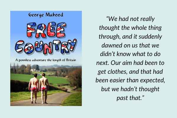 Travel memoirs: Free Country: A Penniless Adventure the Length of Britain by George Mahood. A funny travel book about cycling though England, Scotland, and Wales.