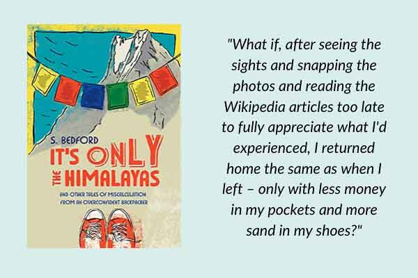 Travel memoirs: It's Only the Himalayas: And Other Tales of Miscalculation from an Overconfident Backpacker, by Sue Bedford. A travel book about backpacking with friends and parents, including trekking in Nepal.