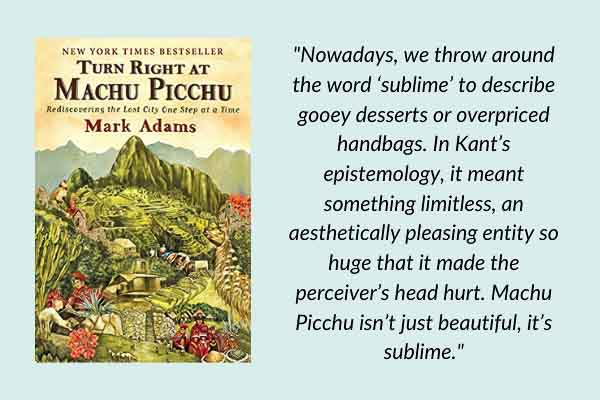 Travel memoirs: Turn Right at Machu Picchu: Rediscovering the Lost City One Step at a Time, by Mark Adams. A travel book about Peru, Inca history, and trekking around the Sacred Valley.