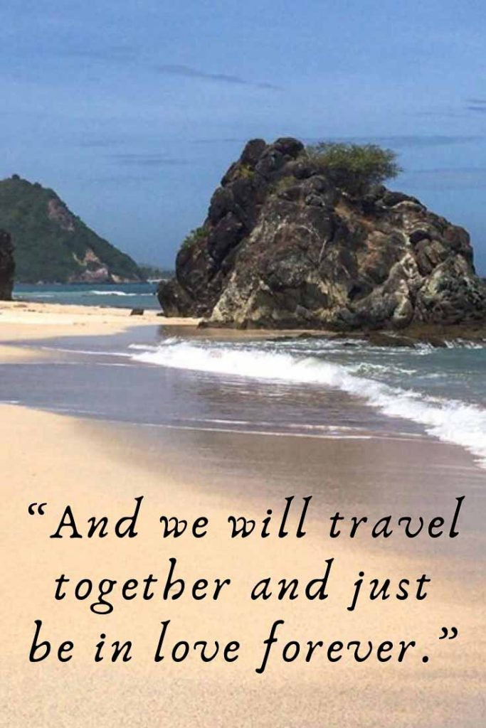 Romantic travel quote: And we will travel together and just be in love forever.