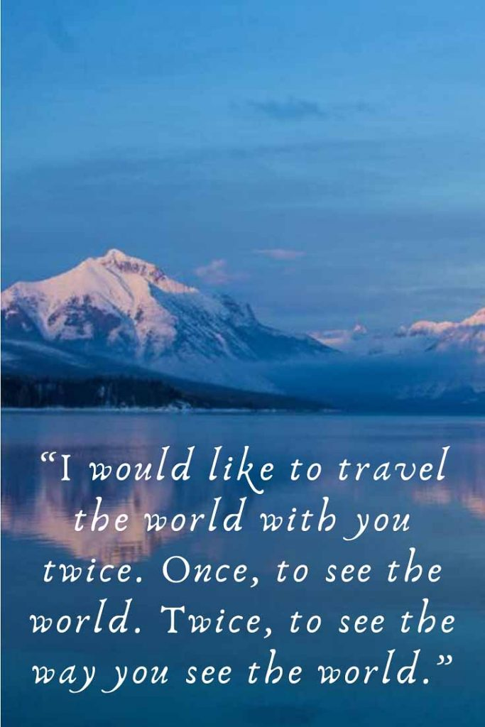 Couples Travel Quote: I would like to travel the world with you twice. Once, to see the world. Twice, to see the way you see the world.